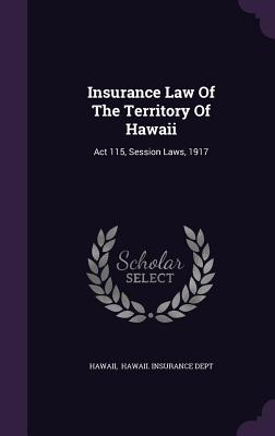 Insurance Law of the Territory of Hawaii: ACT 115, Session Laws, 1917 - Hawaii (Creator)