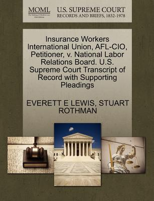 Insurance Workers International Union, AFL-CIO, Petitioner, V. National Labor Relations Board. U.S. Supreme Court Transcript of Record with Supporting Pleadings - Lewis, Everett E, and Rothman, Stuart