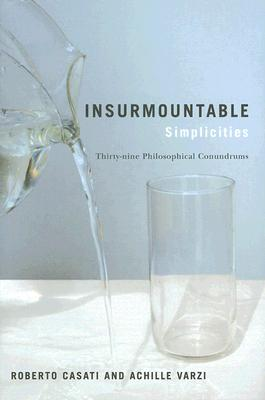 Insurmountable Simplicities: 39 Philosophical Conundrums - Casati, Roberto, and Varzi, Achille C (Translated by)