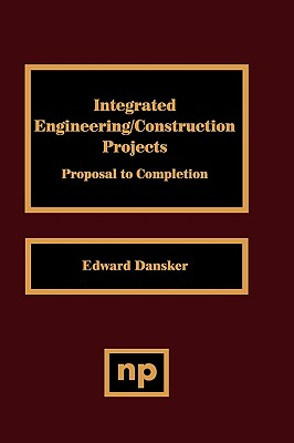 Integrated Engineering/Construction Projects: Proposal to Completion - Dansker, Edward