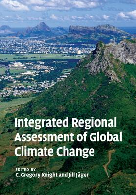 Integrated Regional Assessment of Global Climate Change - Knight, C Gregory (Editor), and Jager, Jill (Editor)