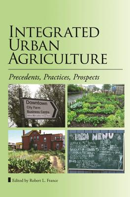 Integrated Urban Agriculture: Precedents, Practices, Prospects - France, Robert L. (Editor)
