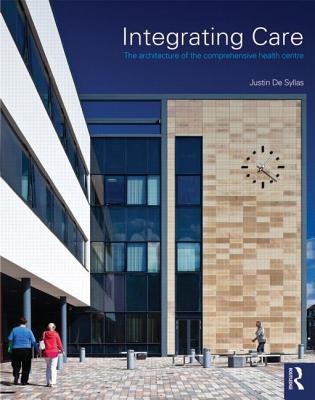 Integrating Care: The Architecture of the Comprehensive Health Centre - De Syllas, Justin