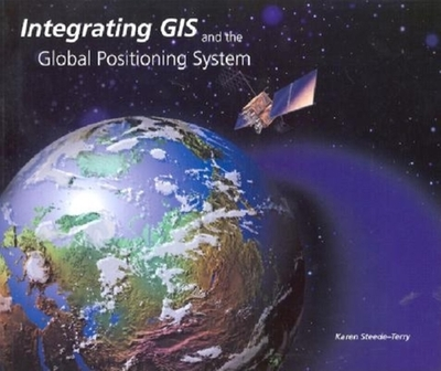 Integrating GIS and the Global Positioning System - Steede-Terry, Karen, and Dangermond, Jack, President (Introduction by)