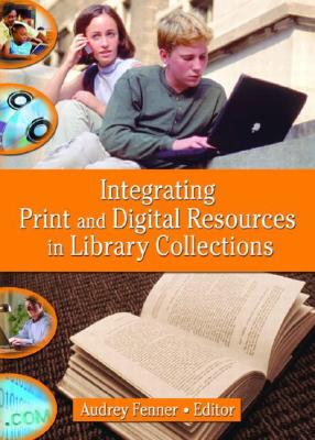 Integrating Print and Digital Resources in Library Collections - Fenner, Audrey (Editor)