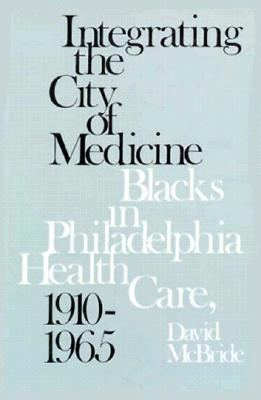 Integrating the City of Medicine: Blacks in Philadelphia Health Care, 1910-1965 - McBride, David