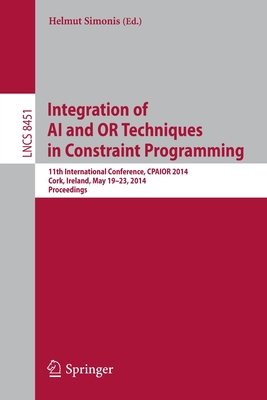 Integration of AI and or Techniques in Constraint Programming: 11th International Conference, Cpaior 2014, Cork, Ireland, May 19-23, 2014, Proceedings - Simonis, Helmut (Editor)
