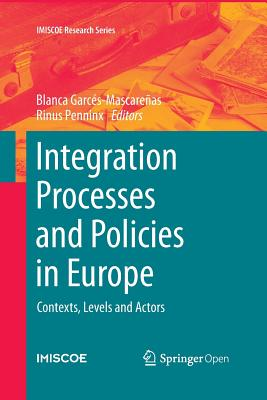 Integration Processes and Policies in Europe: Contexts, Levels and Actors - Garces-Mascarenas, Blanca (Editor), and Penninx, Rinus (Editor)