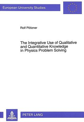 Integrative Use of Qualitative & Quantitative Knowledge in Physics Problem Solving (European University Studies: Series 6: Psychology, V. 483) - Plotzner, Rolf, and Ploetzner, Rolf