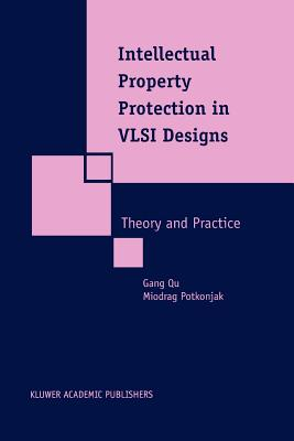 Intellectual Property Protection in VLSI Designs: Theory and Practice - Qu, Gang, and Potkonjak, Miodrag