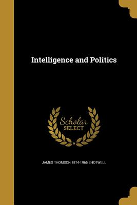 Intelligence and Politics - Shotwell, James Thomson 1874-1965