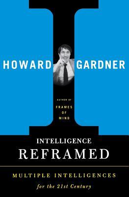 Intelligence Reframed: Multiple Intelligences for the 21st Century - Gardner, Howard E