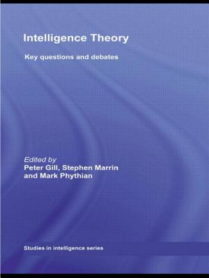 Intelligence Theory: Key Questions and Debates - Gill, Peter (Editor), and Marrin, Stephen (Editor), and Phythian, Mark, Professor (Editor)