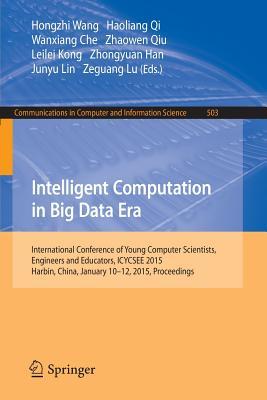 Intelligent Computation in Big Data Era: International Conference of Young Computer Scientists, Engineers and Educators, Icycsee 2015, Harbin, China, January 10-12, 2015, Proceedings - Wang, Hongzhi (Editor), and Qi, Haoliang (Editor), and Che, Wanxiang (Editor)