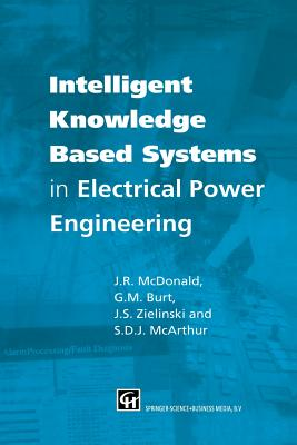 Intelligent Knowledge Based Systems in Electrical Power Engineering - McDonald, J R (Editor), and McArthur, Stephen (Editor), and Burt, Graeme (Editor)