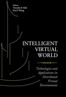 Intelligent Virtual World: Technologies and Applications in Distributed Virtual Environment - Shih, Timothy K (Editor), and Wang, Paul P (Editor)