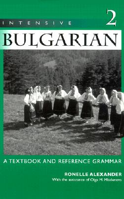 Intensive Bulgarian: A Textbook and Reference Grammar, Volume 2 - Alexander, Ronelle