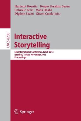 Interactive Storytelling: 6th International Conference, Icids 2013, Istanbul, Turkey, November 6-9, 2013, Proceedings - Koenitz, Hartmut (Editor), and Sezen, Tonguc Ibrahim (Editor), and Ferri, Gabriele (Editor)