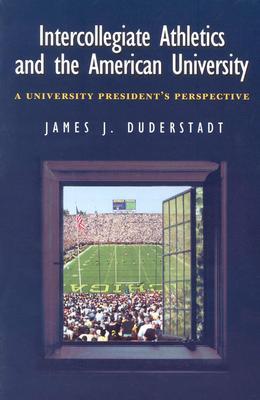 Intercollegiate Athletics and the American University: A University President's Perspective - Duderstadt, James J, Professor