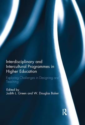 Interdisciplinary and Intercultural Programmes in Higher Education: Exploring Challenges in Designing and Teaching - Green, Judith L. (Editor), and Baker, W. Douglas (Editor)