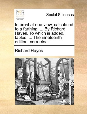 Interest at One View, Calculated to a Farthing. ... by Richard Hayes. to Which Is Added, Tables, ... the Nineteenth Edition, Corrected. - Hayes, Richard