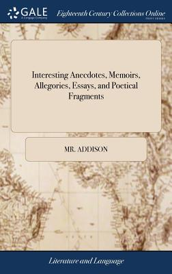 Interesting Anecdotes, Memoirs, Allegories, Essays, and Poetical Fragments: Tending to Amuse the Fancy, and Inculcate Morality. by Mr. Addison. Second Edition - Addison, MR