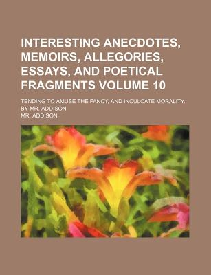 Interesting Anecdotes, Memoirs, Allegories, Essays, and Poetical Fragments Volume 10; Tending to Amuse the Fancy, and Inculcate Morality. by Mr. Addison - Addison, MR