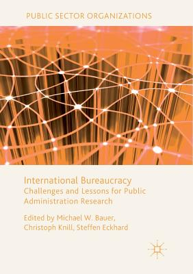 International Bureaucracy: Challenges and Lessons for Public Administration Research - Bauer, Michael W (Editor), and Knill, Christoph (Editor), and Eckhard, Steffen (Editor)