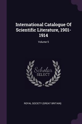 International Catalogue of Scientific Literature, 1901-1914; Volume 5 - Royal Society (Great Britain) (Creator)