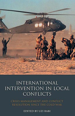 International Intervention in Local Conflicts: Crisis Management and Conflict Resolution Since the Cold War - Rabi, Uzi (Editor)