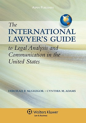 International Lawyer's Guide to Legal Analysis and Communication in the United States - McGregor, Deborah B, and Adams, Cynthia M