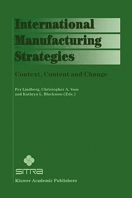 International Manufacturing Strategies: Context, Content and Change - Lindberg, Per (Editor), and Voss, Christopher A. (Editor), and Blackmon, Kathryn L. (Editor)