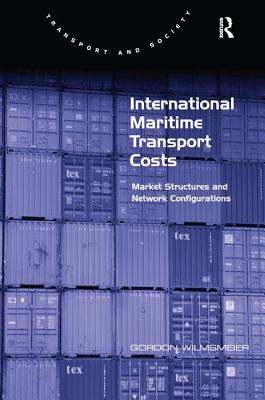 International Maritime Transport Costs: Market Structures and Network Configurations - Wilmsmeier, Gordon, Dr., and Grieco, Margaret, Professor (Series edited by)
