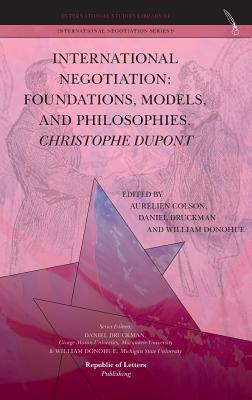 International Negotiation: Foundations, Models, and Philosophies. Christopher DuPont - Colson, Aurelien (Editor), and Druckman, Daniel, Dr. (Editor), and Donohue, William (Editor)