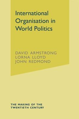 International Organisation in World Politics - Armstrong, David, and Lloyd, Lorna, and Redmond, John