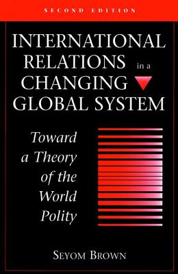 International Relations in a Changing Global System: Toward a Theory of the World Polity - Brown, Seyom, Professor