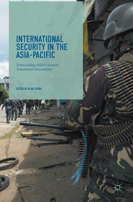 International Security in the Asia-Pacific: Transcending ASEAN towards Transitional Polycentrism - Chong, Alan (Editor)