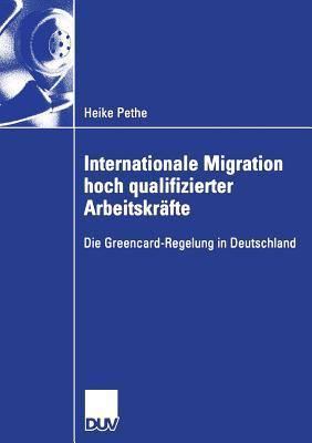 Internationale Migration Hoch Qualifizierter Arbeitskrafte: Die Greencard-Regelung in Deutschland - Schulz, Prof Dr Marlies (Foreword by), and Pethe, Heike