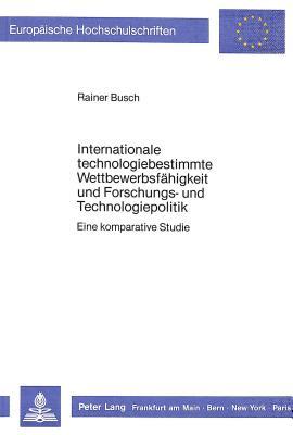 Internationale Technologiebestimmte Wettbewerbsfaehigkeit Und Forschungs- Und Technologiepolitik: Eine Komparative Studie - Busch, Rainer