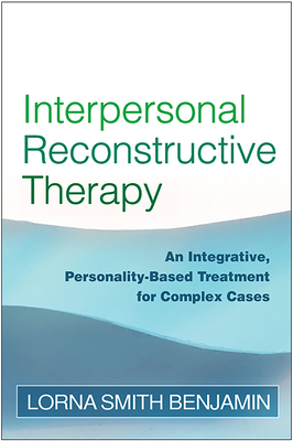 Interpersonal Reconstructive Therapy: An Integrative, Personality-Based Treatment for Complex Cases - Benjamin, Lorna Smith, Dr., PhD
