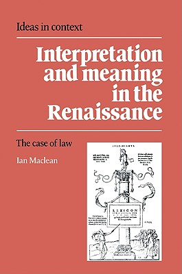 Interpretation and Meaning in the Renaissance: The Case of Law - MacLean, Ian
