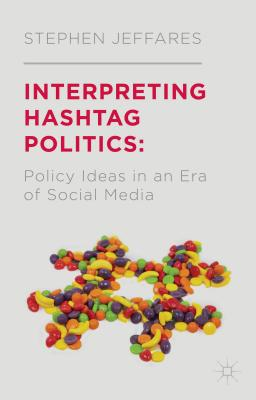 Interpreting Hashtag Politics: Policy Ideas in an Era of Social Media - Jeffares, Stephen