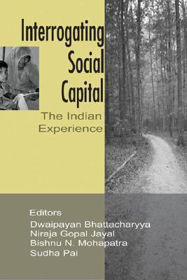 Interrogating Social Capital: The Indian Experience - Pai, Sudha (Editor), and Jayal, Niraja Gopal, Professor (Editor), and Bhattacharya, Dwaipayan (Editor)