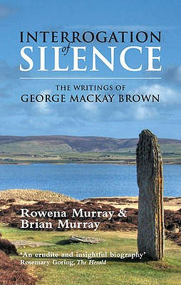 Interrogation of Silence: The Writings of George Mackay Brown - Murray, Rowena, and Murray, Brian