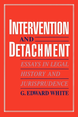 Intervention and Detachment: Essays in Legal History and Jurisprudence - White, G Edward