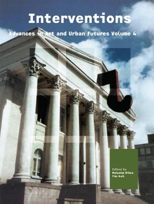 Interventions: Advances in Art and Urban Futures Volume 4 - Miles, Malcolm (Editor), and Hall, Tim (Editor)