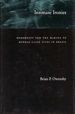 Intimate Ironies: Modernity and the Making of Middle-Class Lives in Brazil - Owensby, Brian P