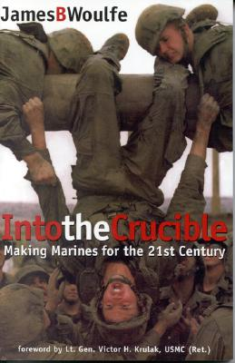 Into the Crucible: Making Marines for the 21st Century - Woulfe, James B