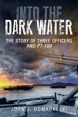 Into the Dark Water: The Story of Three Officers and PT-109 - Domagalski, John J