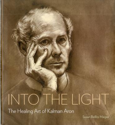 Into the Light: The Healing Art of Kalman Aron - Magee, Susan Beilby